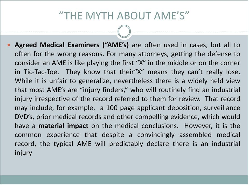 While it is unfair to generalize, nevertheless there is a widely held view that most AME s are injury finders, who will routinely find an industrial injury irrespective of the record referred to them