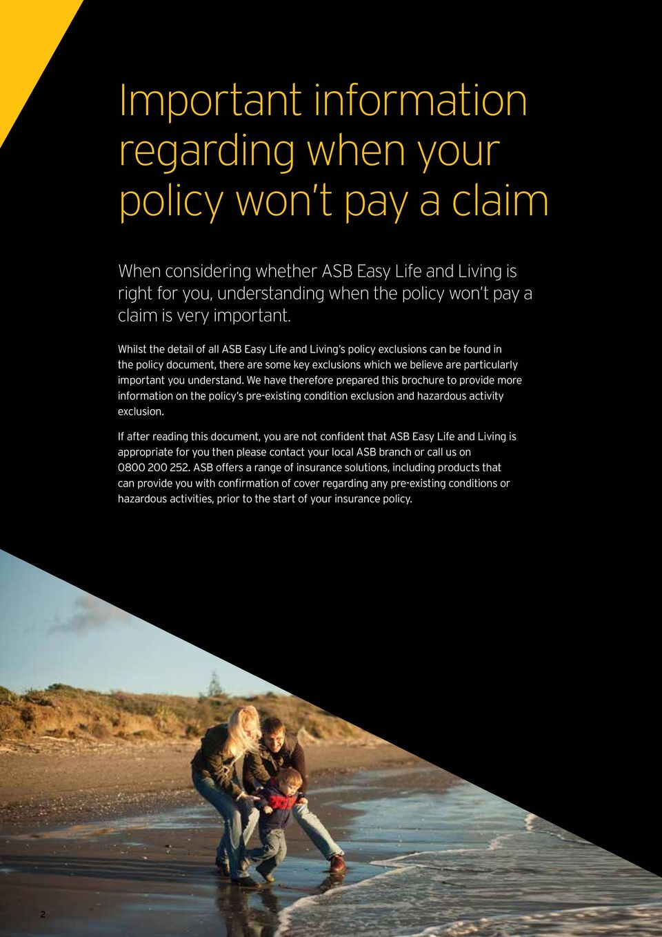 Whilst the detail of all ASB Easy Life and Living s policy exclusions can be found in the policy document, there are some key exclusions which we believe are particularly important you understand.