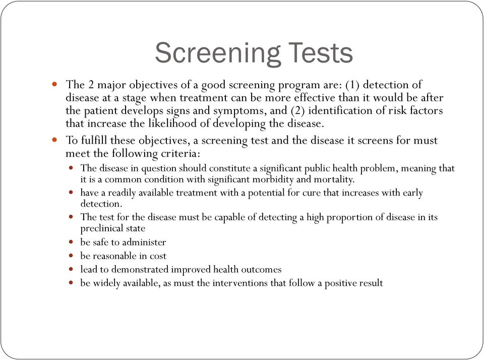 To fulfill these objectives, a screening test and the disease it screens for must meet the following criteria: The disease in question should constitute a significant public health problem, meaning