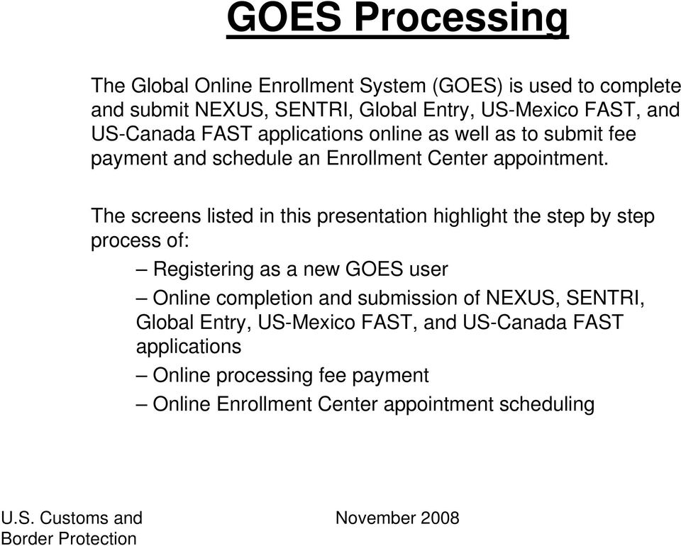 The screens listed in this presentation highlight the step by step process of: Registering as a new GOES user Online completion and submission of