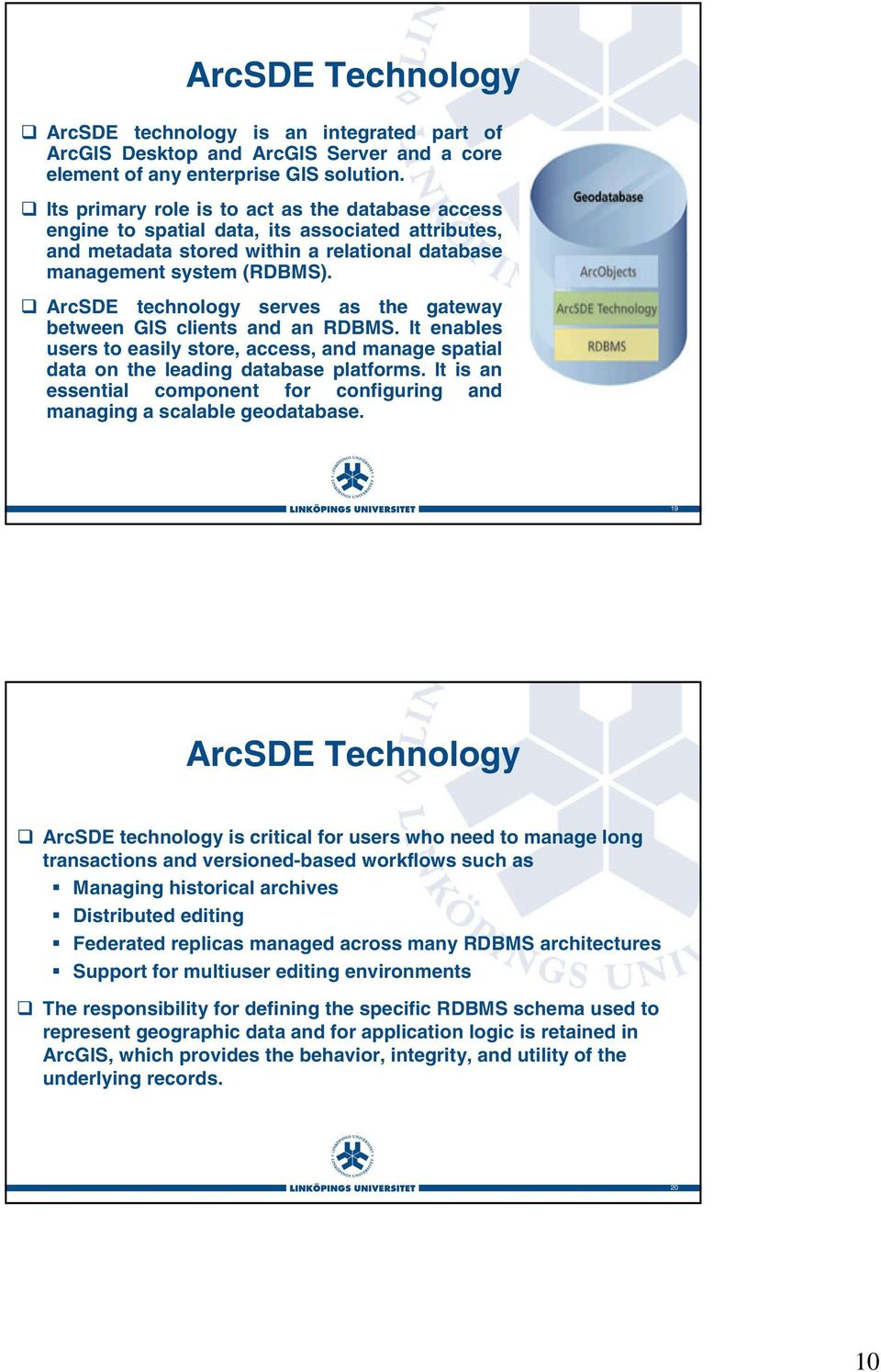 ArcSDE technology serves as the gateway between GIS clients and an RDBMS. It enables users to easily store, access, and manage spatial data on the leading database platforms.