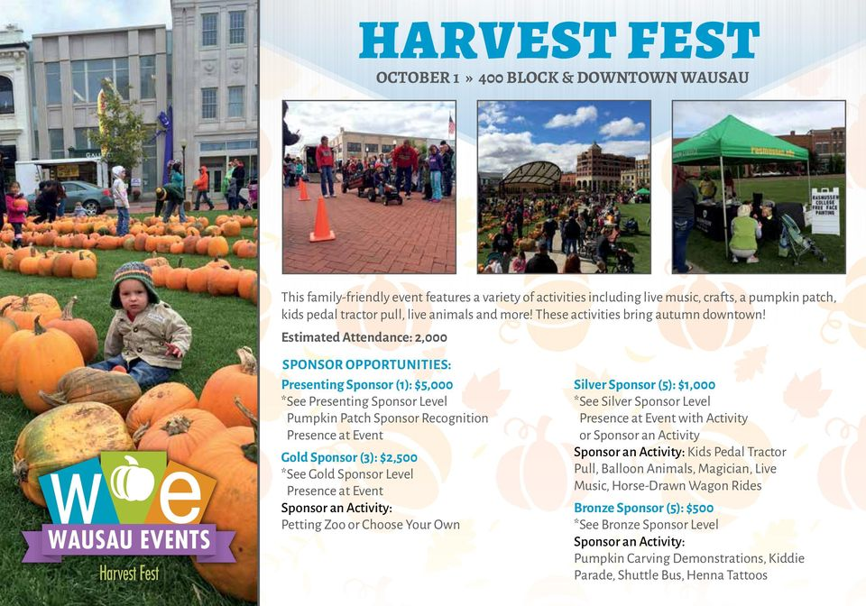 Estimated Attendance: 2,000 WAUSAU EVENTS Harvest Fest SPONSOR OPPORTUNITIES: Presenting Sponsor (1): $5,000 * See Presenting Sponsor Level Pumpkin Patch Sponsor Recognition Presence at Event Gold