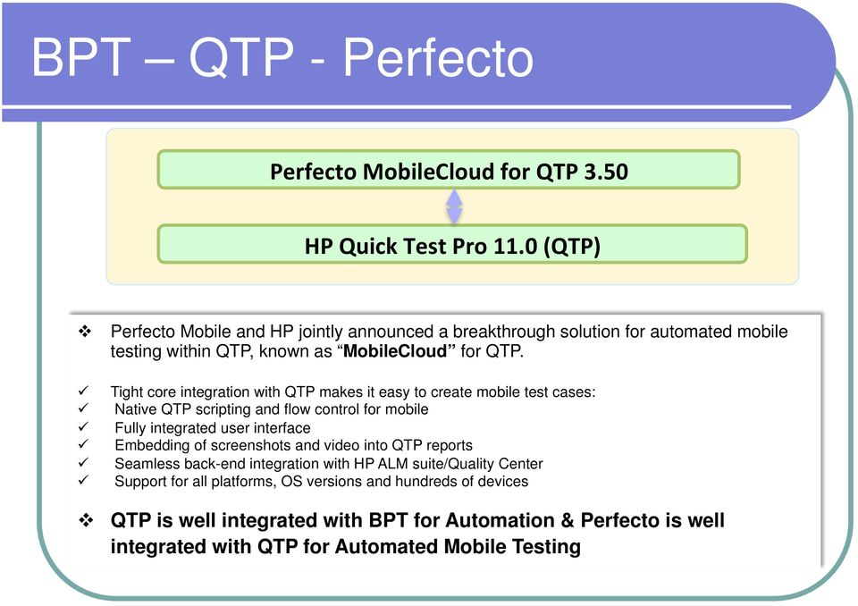 Tight core integration with QTP makes it easy to create mobile test cases: Native QTP scripting and flow control for mobile Fully integrated user interface Embedding of