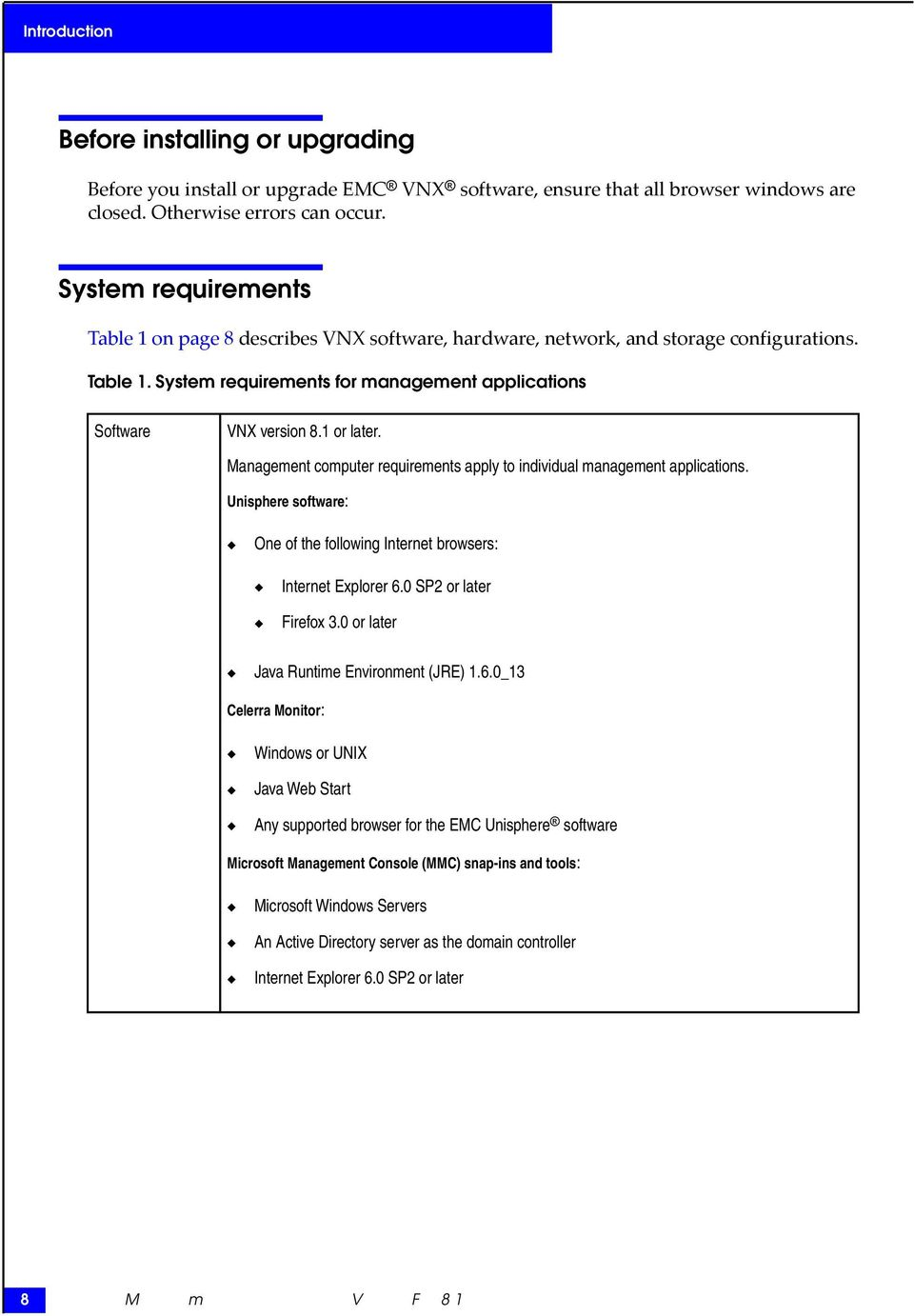Management computer requirements apply to individual management applications. Unisphere software: One of the following Internet browsers: Internet Explorer 6.0 SP2 or later Firefox 3.