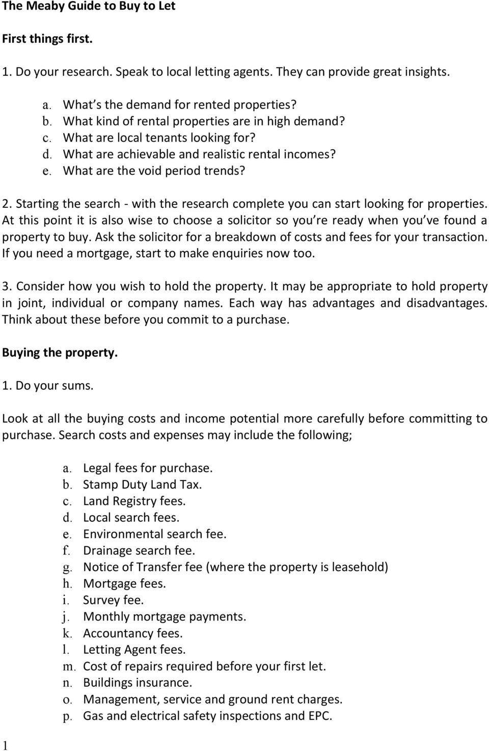 Starting the search - with the research complete you can start looking for properties. At this point it is also wise to choose a solicitor so you re ready when you ve found a property to buy.