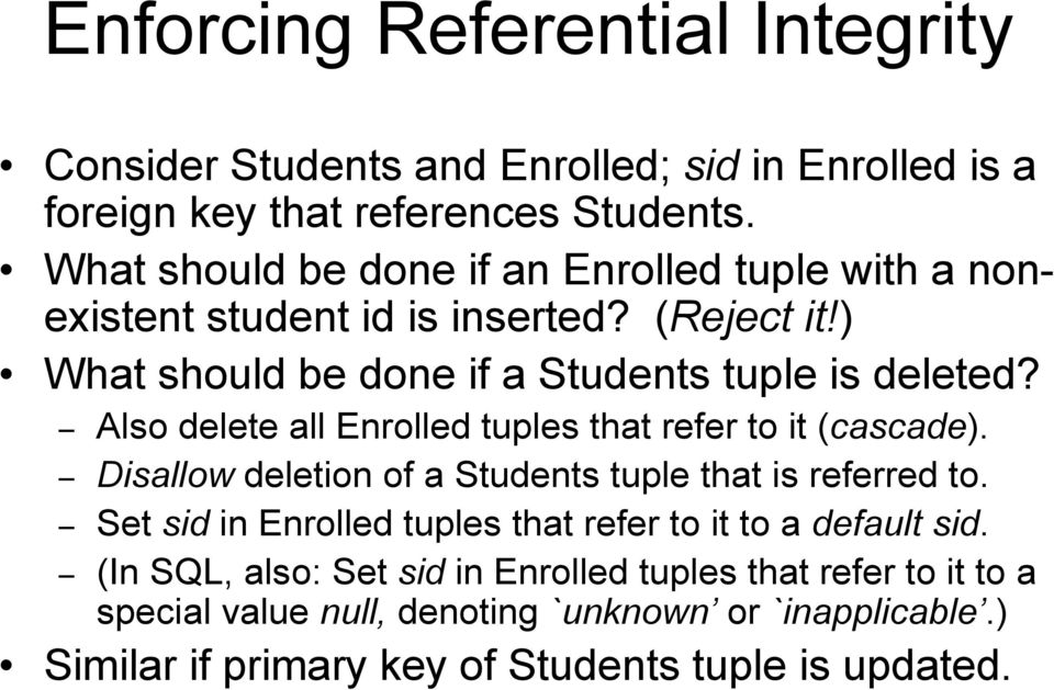 Also delete all Enrolled tuples that refer to it (cascade). Disallow deletion of a Students tuple that is referred to.