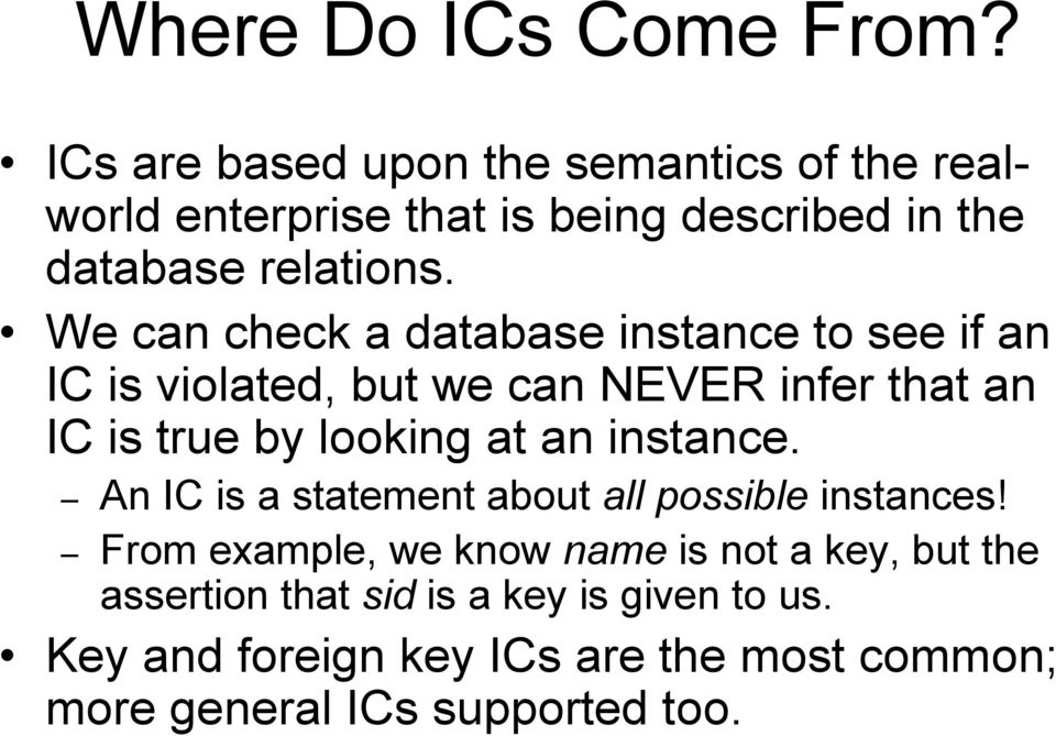 We can check a database instance to see if an IC is violated, but we can NEVER infer that an IC is true by looking at an