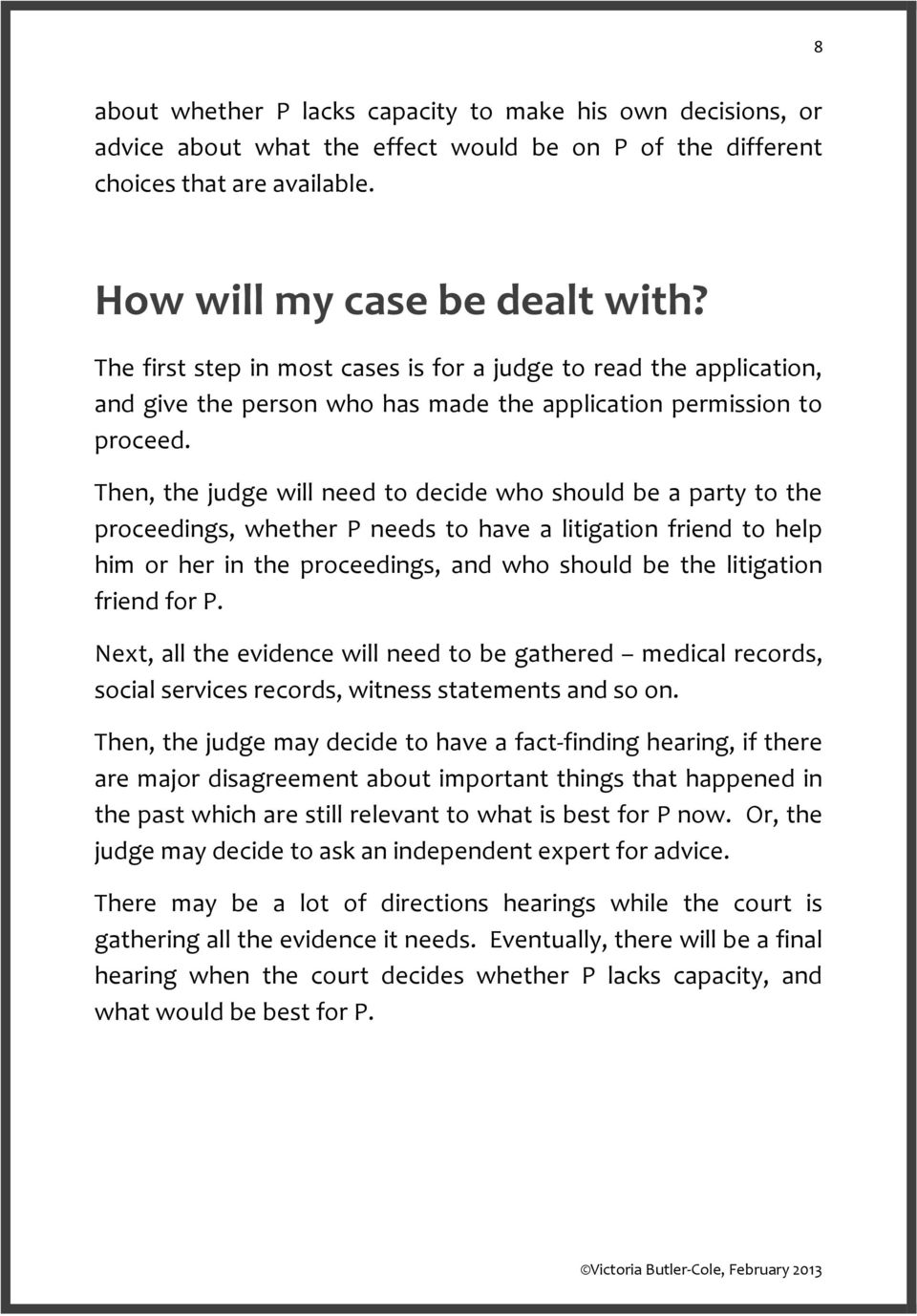 Then, the judge will need to decide who should be a party to the proceedings, whether P needs to have a litigation friend to help him or her in the proceedings, and who should be the litigation