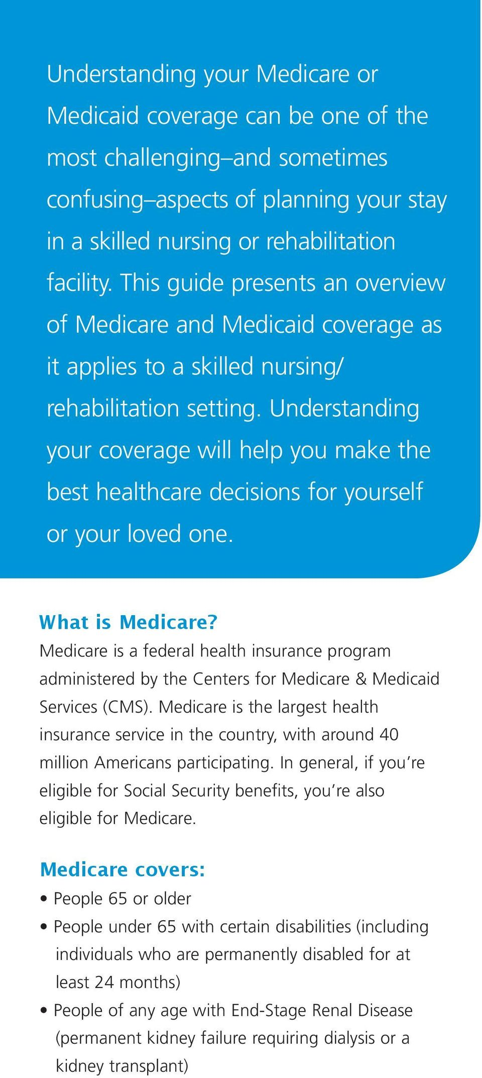 Understanding your coverage will help you make the best healthcare decisions for yourself or your loved one. What is Medicare?