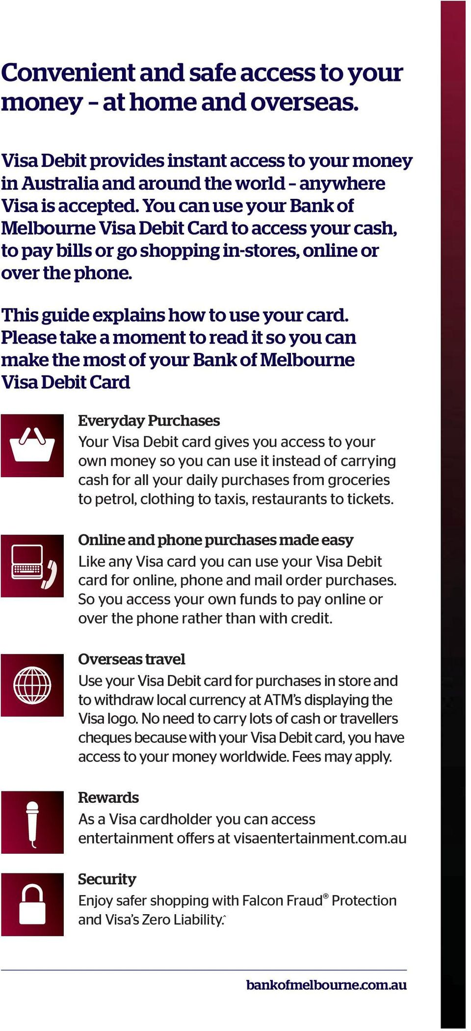 Please take a moment to read it so you can make the most of your Bank of Melbourne Visa Debit Card Everyday Purchases Your Visa Debit card gives you access to your own money so you can use it instead