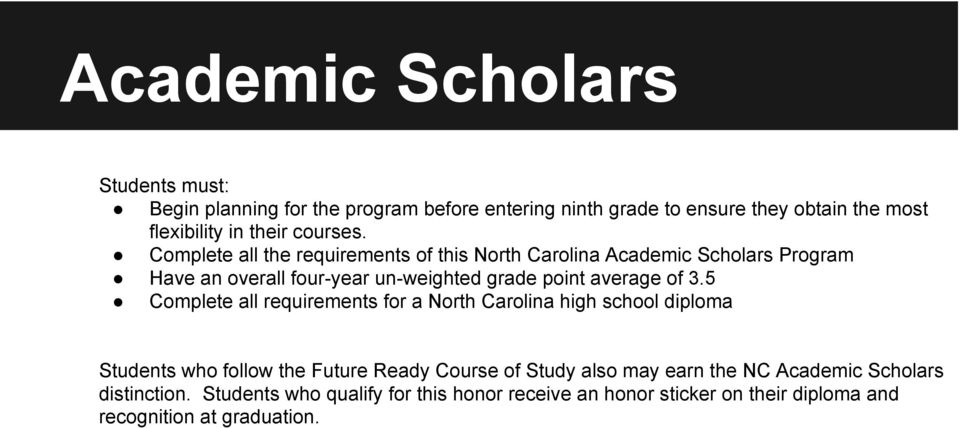 Complete all the requirements of this North Carolina Academic Scholars Program Have an overall four-year un-weighted grade point average of 3.