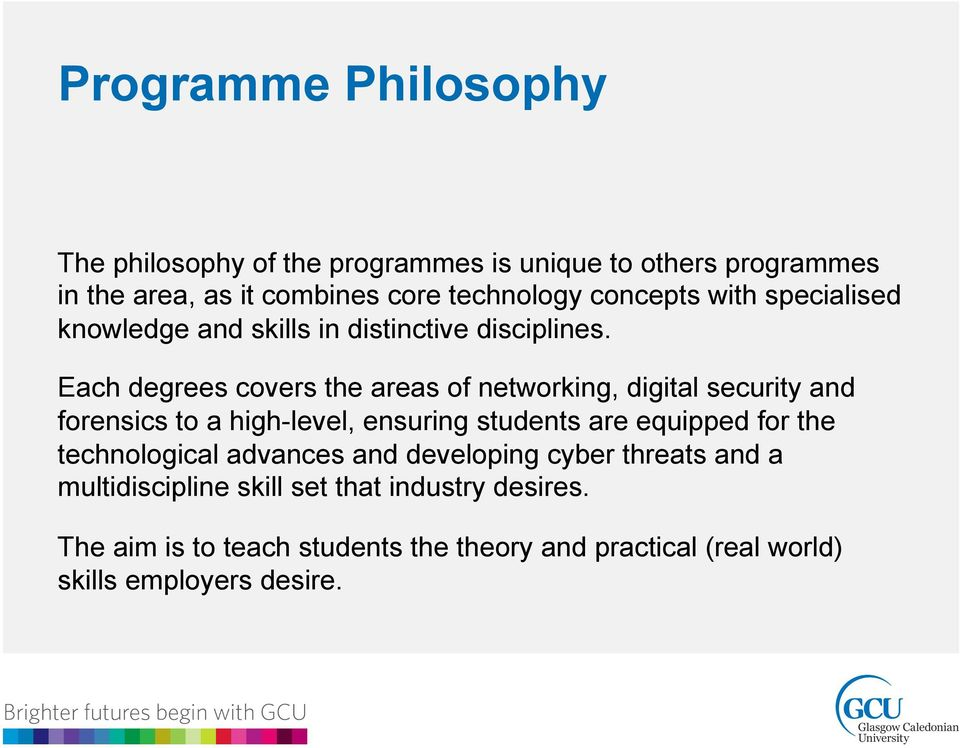 Each degrees covers the areas of networking, digital security and forensics to a high-level, ensuring students are equipped for the