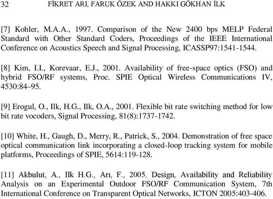 [8] Kim, I.I., Korevaar, E.J., 2001. Availability of free-space optics (FSO) and hybrid FSO/RF systems, Proc. SPIE Optical Wireless Communications IV, 4530:84 95. [9] Erogul, O., Ilk, H.G., Ilk, O.A., 2001. Flexible bit rate switching method for low bit rate vocoders, Signal Processing, 81(8):1737-1742.