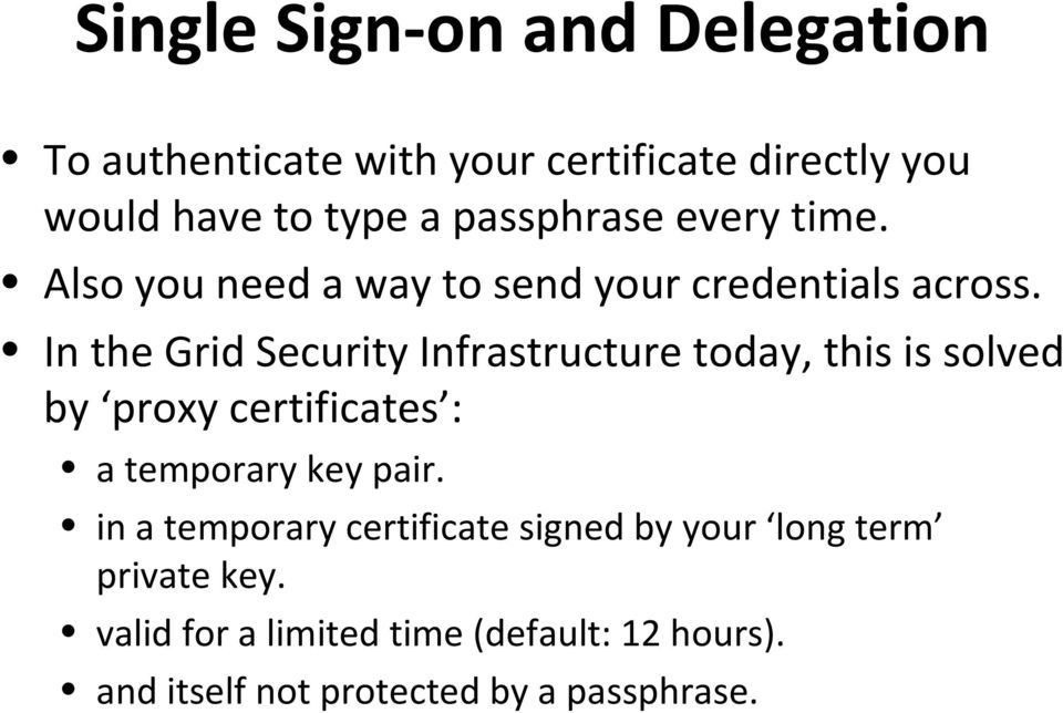 In the Grid Security Infrastructure today, this is solved by proxy certificates : a temporary key pair.