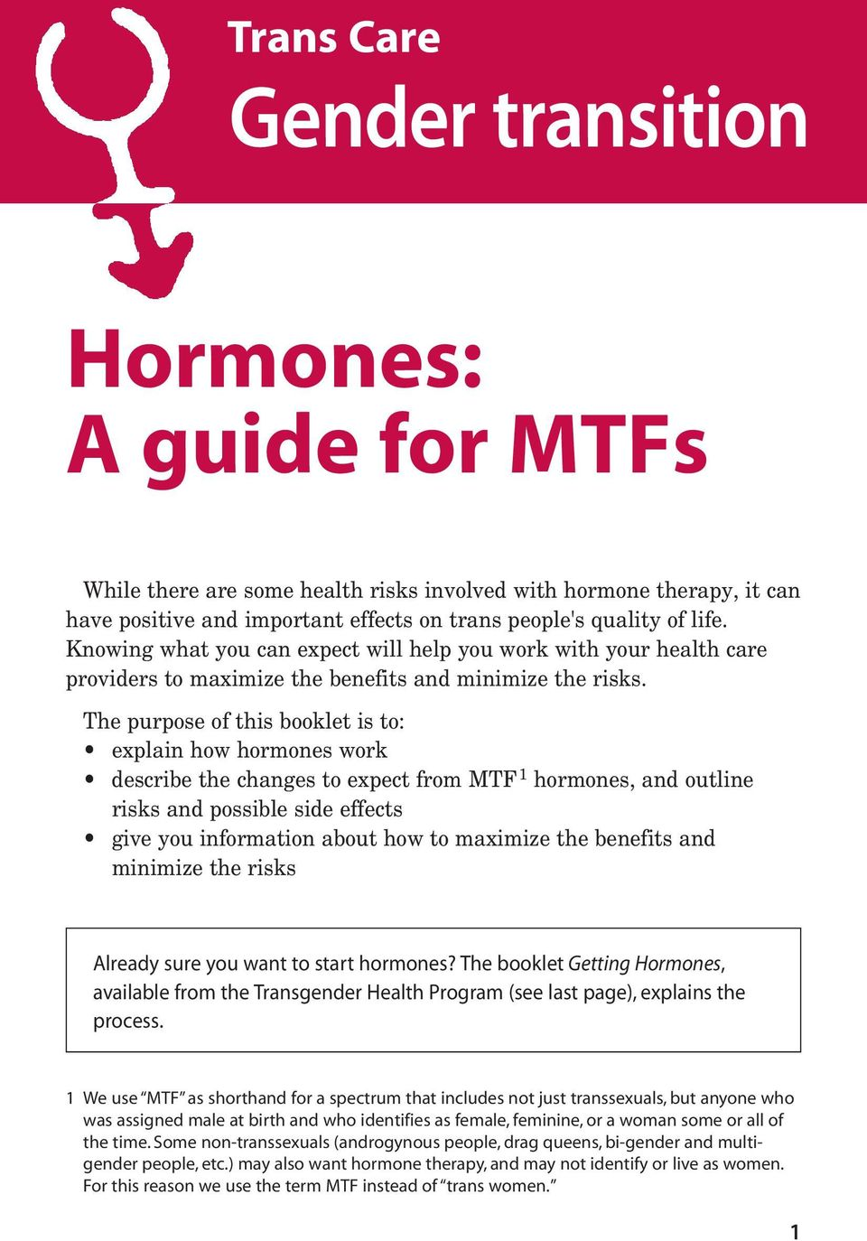 The purpose of this booklet is to: explain how hormones work describe the changes to expect from MTF 1 hormones, and outline risks and possible side effects give you information about how to maximize