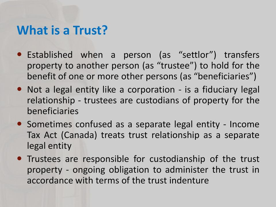 beneficiaries ) Not a legal entity like a corporation - is a fiduciary legal relationship - trustees are custodians of property for the beneficiaries
