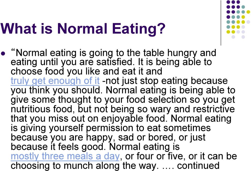 Normal eating is being able to give some thought to your food selection so you get nutritious food, but not being so wary and restrictive that you miss out on