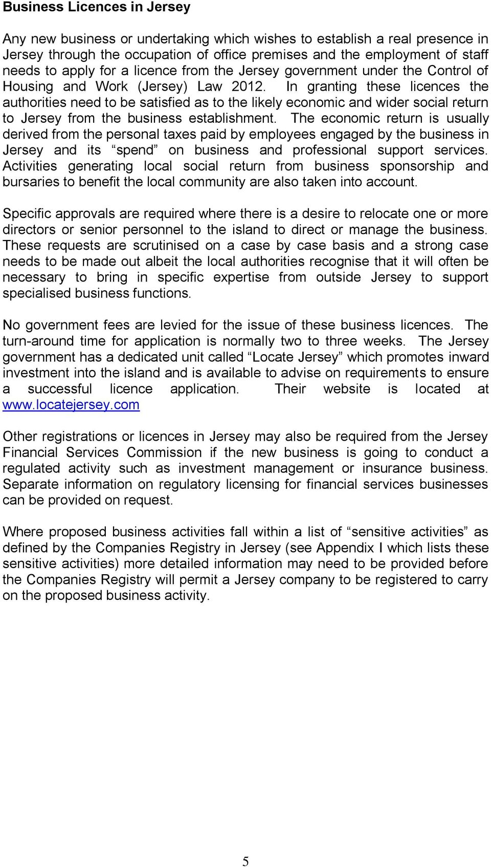 In granting these licences the authorities need to be satisfied as to the likely economic and wider social return to Jersey from the business establishment.