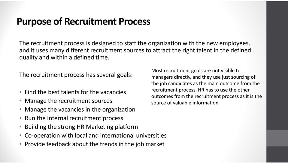 The recruitment process has several goals: Find the best talents for the vacancies Manage the recruitment sources Manage the vacancies in the organization Run the internal recruitment process