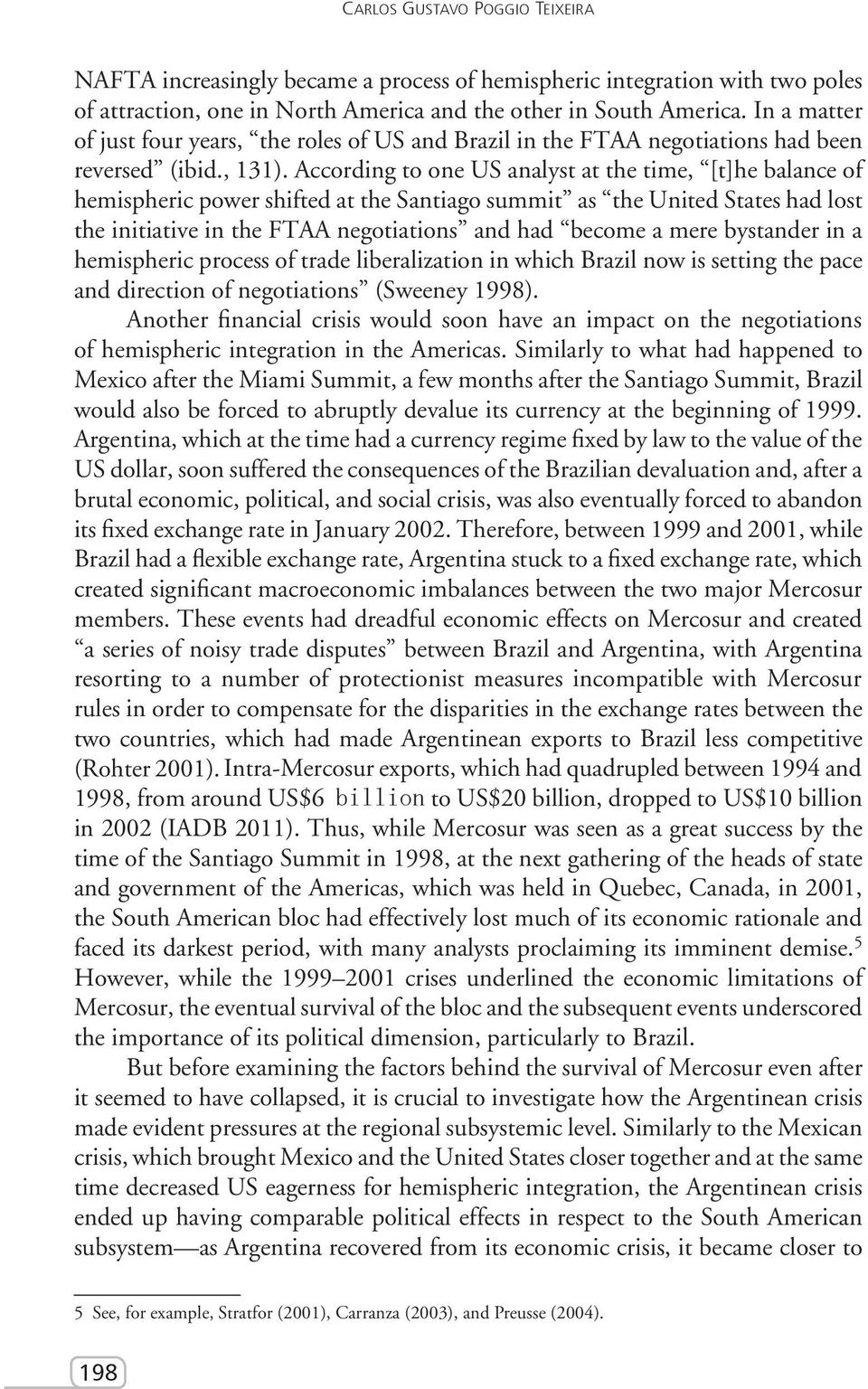 According to one US analyst at the time, [t]he balance of hemispheric power shifted at the Santiago summit as the United States had lost the initiative in the FTAA negotiations and had become a mere