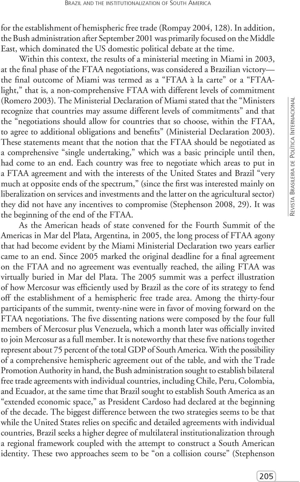 Within this context, the results of a ministerial meeting in Miami in 2003, at the final phase of the FTAA negotiations, was considered a Brazilian victory the final outcome of Miami was termed as a
