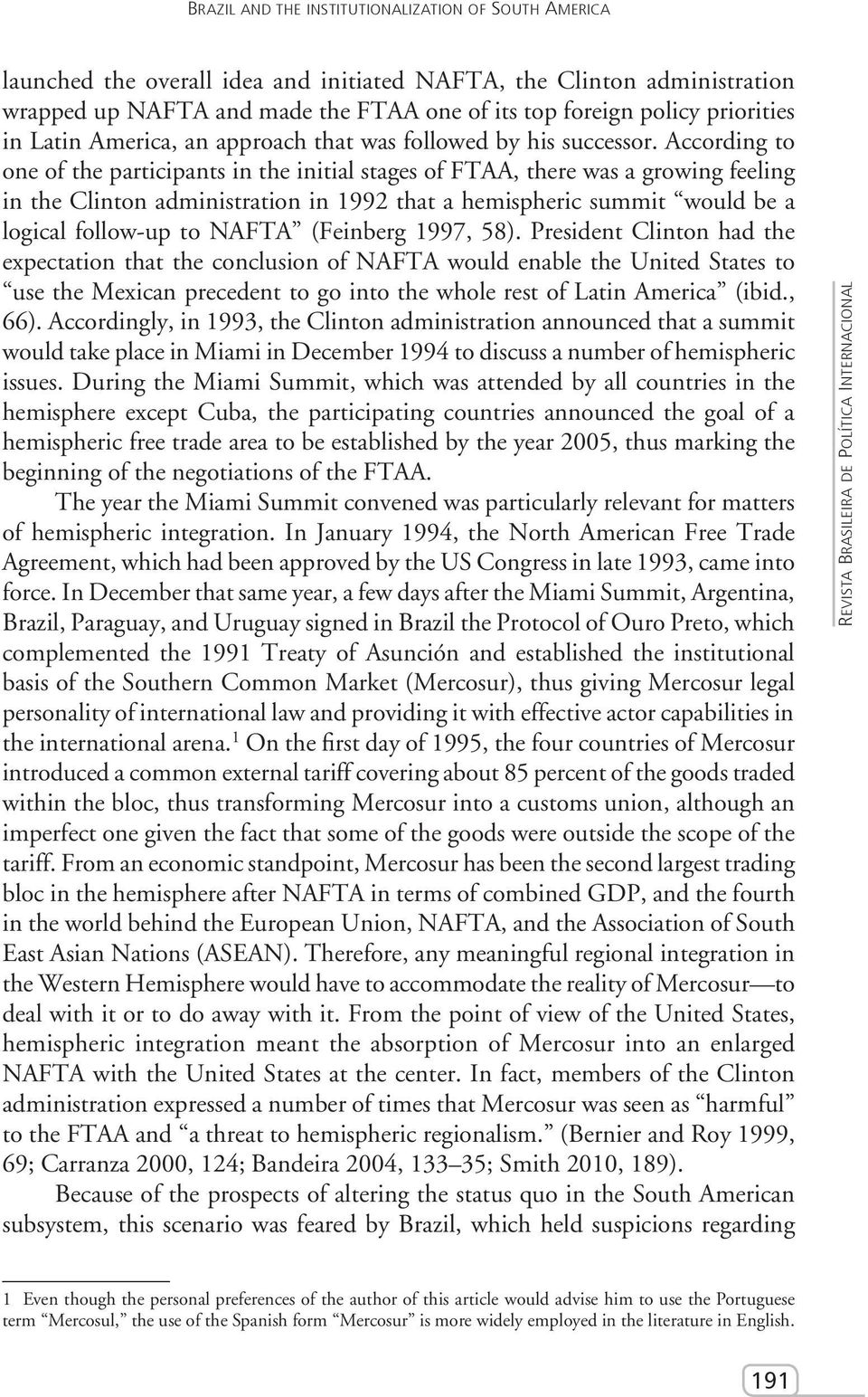 According to one of the participants in the initial stages of FTAA, there was a growing feeling in the Clinton administration in 1992 that a hemispheric summit would be a logical follow-up to NAFTA
