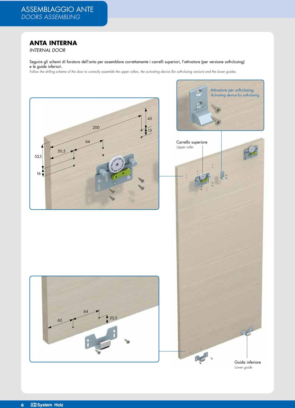 Follow the drilling scheme of the door to correctly assemble the upper rollers, the activating device (for soft-closing version) and the