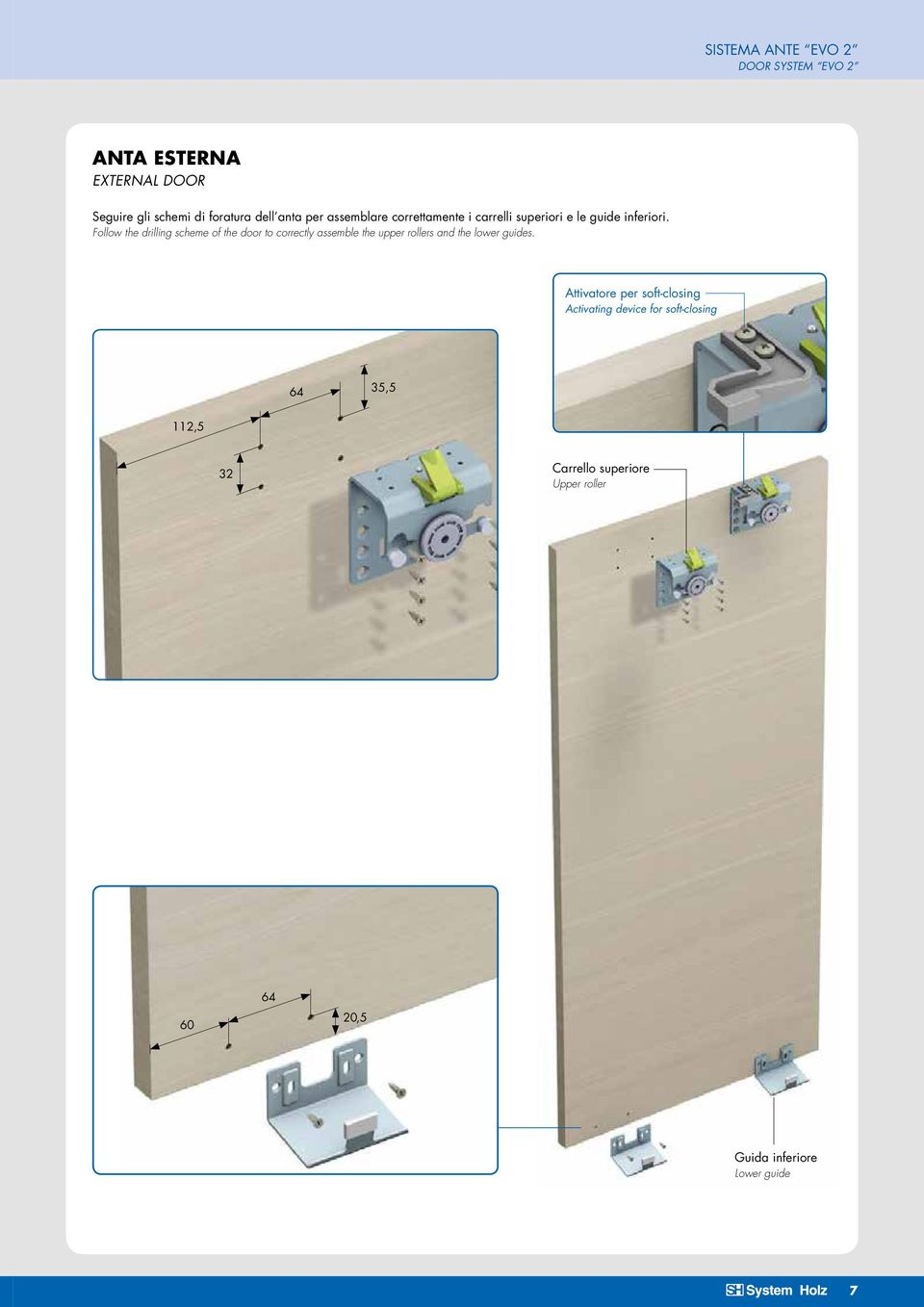 Follow the drilling scheme of the door to correctly assemble the upper rollers and the lower guides.