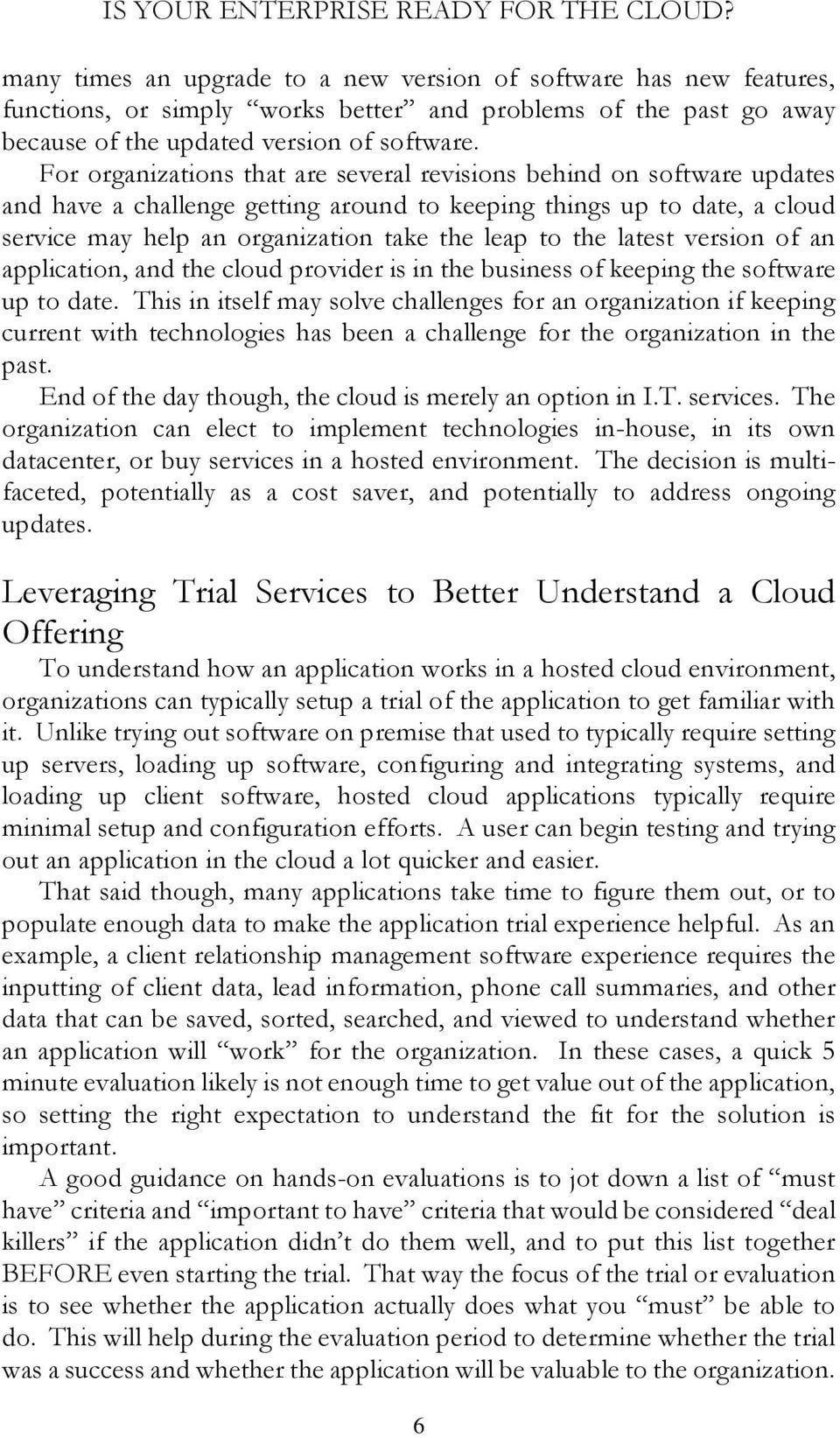 For organizations that are several revisions behind on software updates and have a challenge getting around to keeping things up to date, a cloud service may help an organization take the leap to the