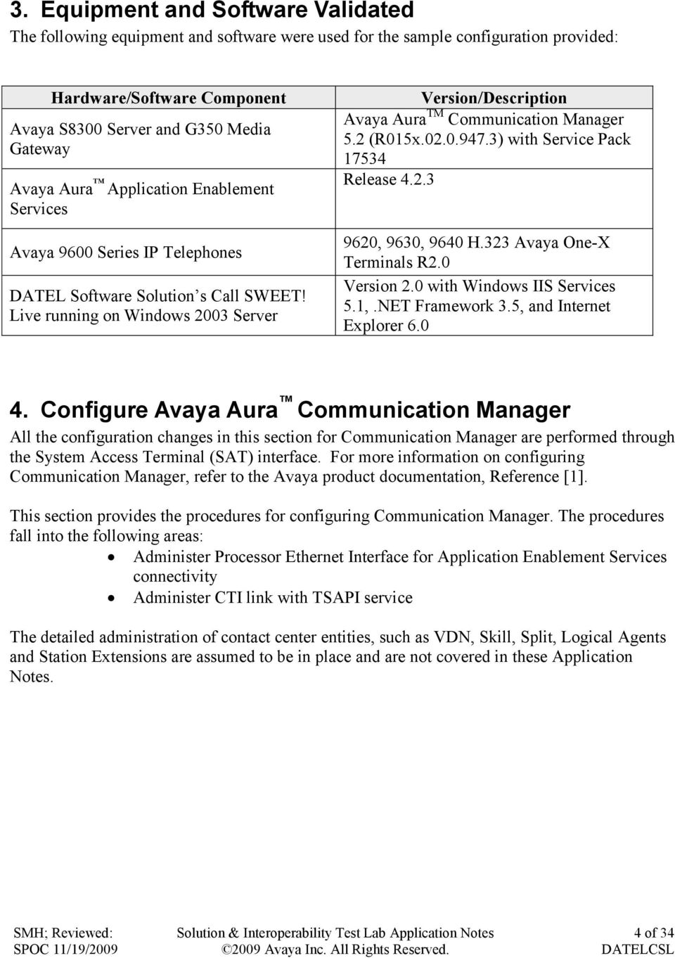 Live running on Windows 2003 Server Version/Description Avaya Aura TM Communication Manager 5.2 (R015x.02.0.947.3) with Service Pack 17534 Release 4.2.3 9620, 9630, 9640 H.