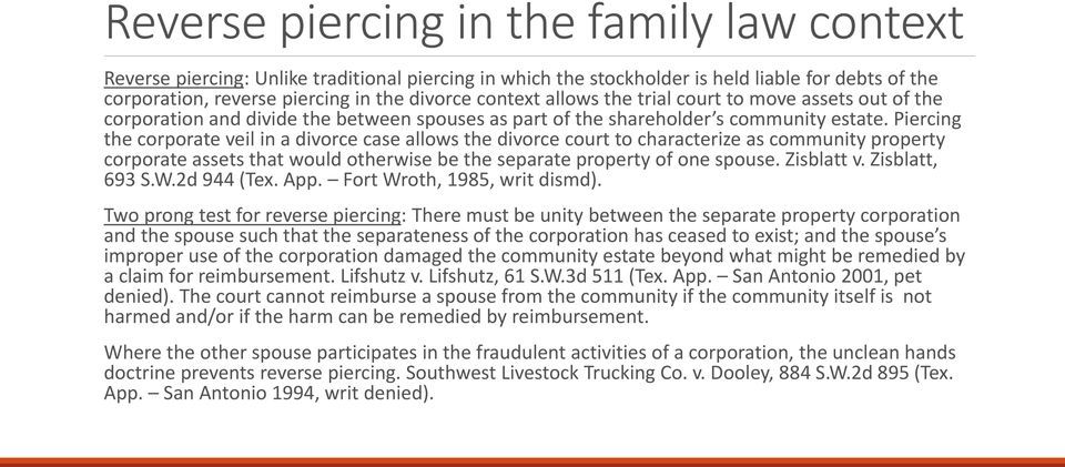 Piercing the corporate veil in a divorce case allows the divorce court to characterize as community property corporate assets that would otherwise be the separate property of one spouse. Zisblatt v.