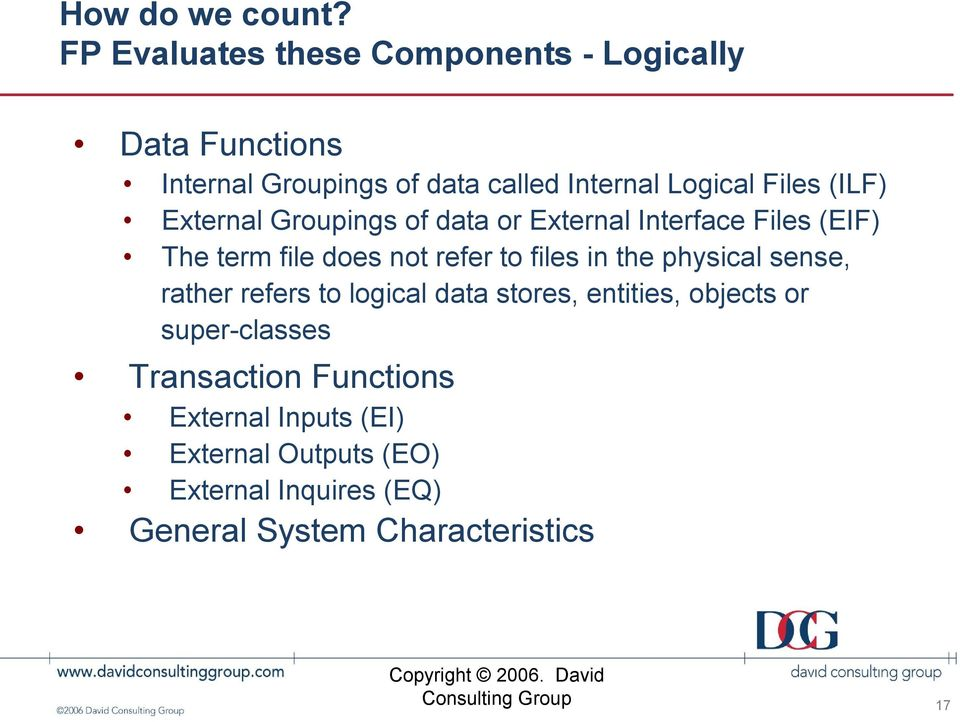 Files (ILF) External Groupings of data or External Interface Files (EIF) The term file does not refer to files in the physical
