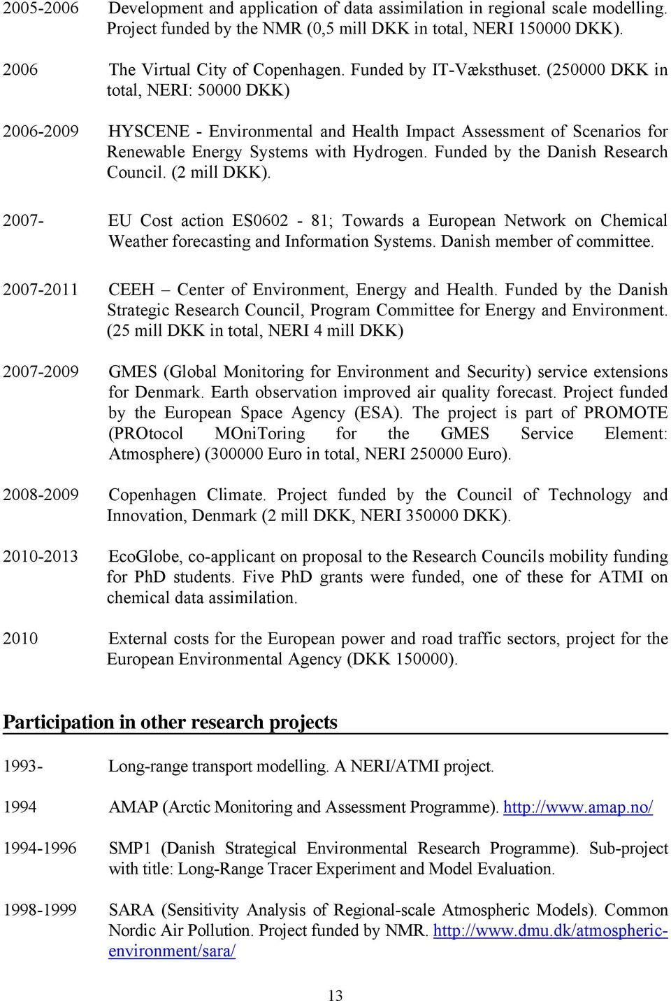 Funded by the Danish Research Council. (2 mill DKK). 2007- EU Cost action ES0602-81; Towards a European Network on Chemical Weather forecasting and Information Systems. Danish member of committee.