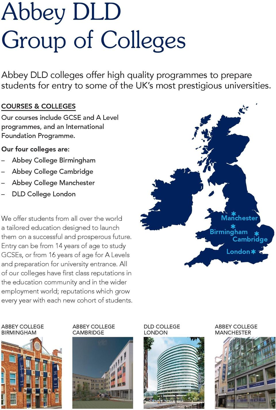 Our four colleges are: Abbey College Birmingham Abbey College Cambridge Abbey College Manchester DLD College London We offer students from all over the world a tailored education designed to launch