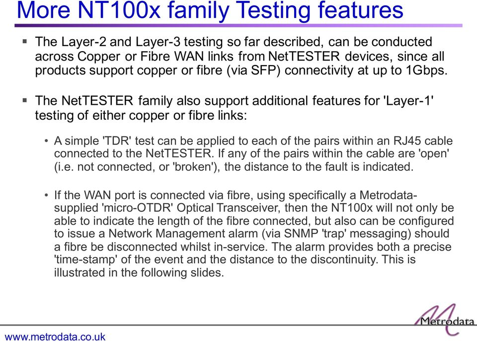 The NetTESTER family also support additional features for 'Layer-1' testing of either copper or fibre links: A simple 'TDR' test can be applied to each of the pairs within an RJ45 cable connected to