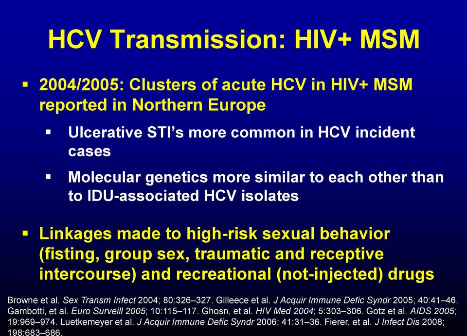 HCV Transmission: HIV+ MSM 2004/2005: Clusters of acute HCV in HIV+ MSM reported in Northern Europe Ulcerative STI s more common in HCV incident cases Molecular genetics more