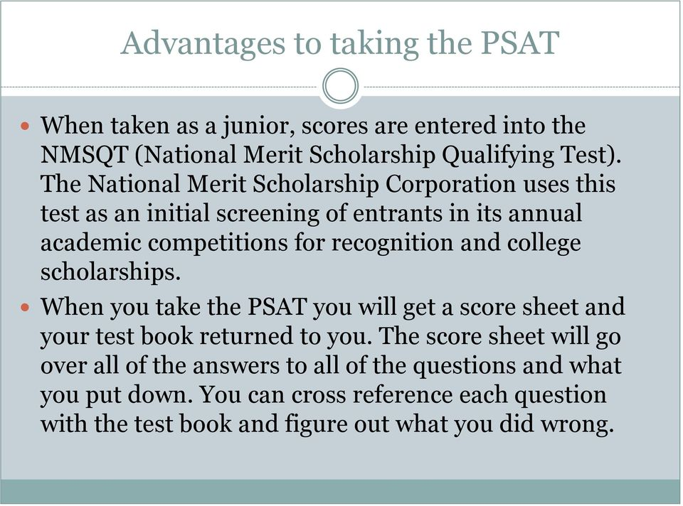 recognition and college scholarships. When you take the PSAT you will get a score sheet and your test book returned to you.