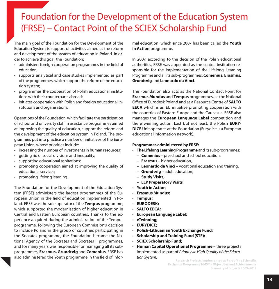 In order to achieve this goal, the Foundation: administers foreign cooperation programmes in the field of education; supports analytical and case studies implemented as part of the programmes, which