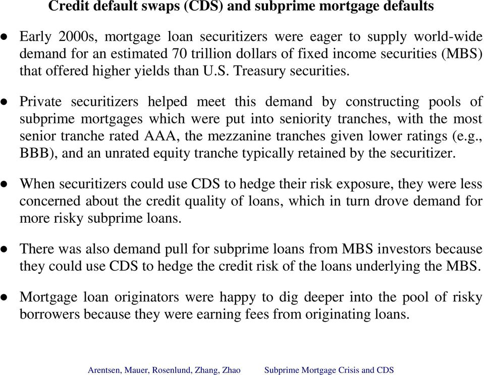 Private securitizers helped meet this demand by constructing pools of subprime mortgages which were put into seniority tranches, with the most senior tranche rated AAA, the mezzanine tranches given