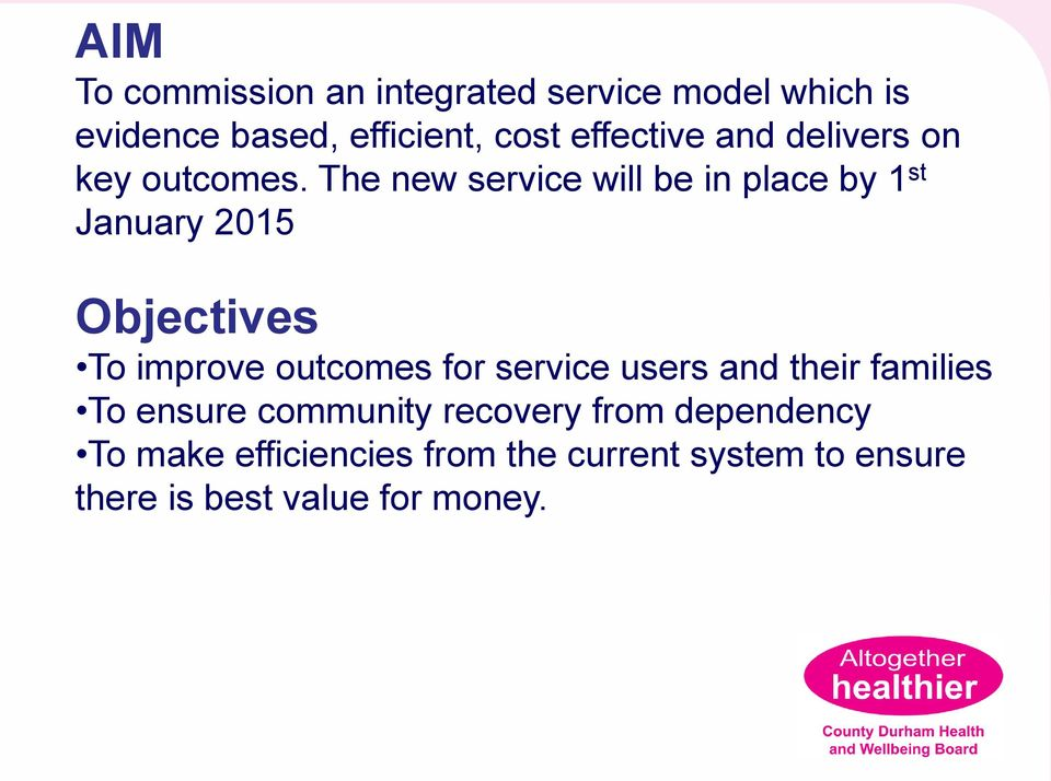 The new service will be in place by 1 st January 2015 Objectives To improve outcomes for