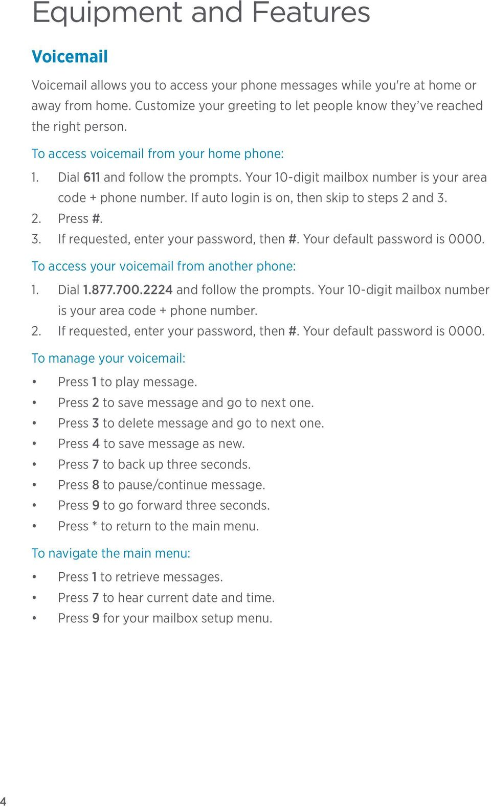 3. If requested, enter your password, then #. Your default password is 0000. To access your voicemail from another phone: 1. Dial 1.877.700.2224 and follow the prompts.
