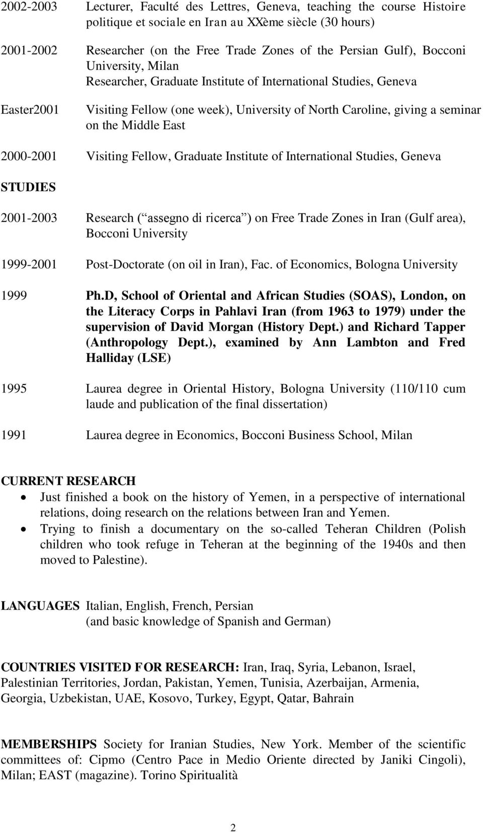 East 2000-2001 Visiting Fellow, Graduate Institute of International Studies, Geneva STUDIES 2001-2003 Research ( assegno di ricerca ) on Free Trade Zones in Iran (Gulf area), Bocconi University