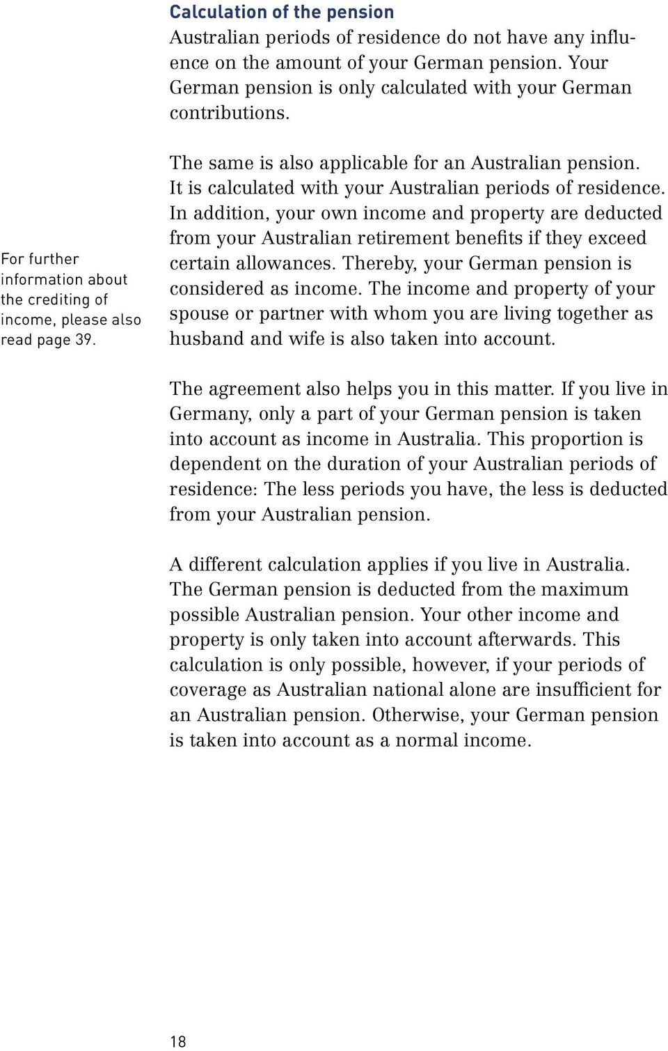 In addition, your own income and property are deducted from your Australian retirement benefits if they exceed certain allowances. Thereby, your German pension is considered as income.