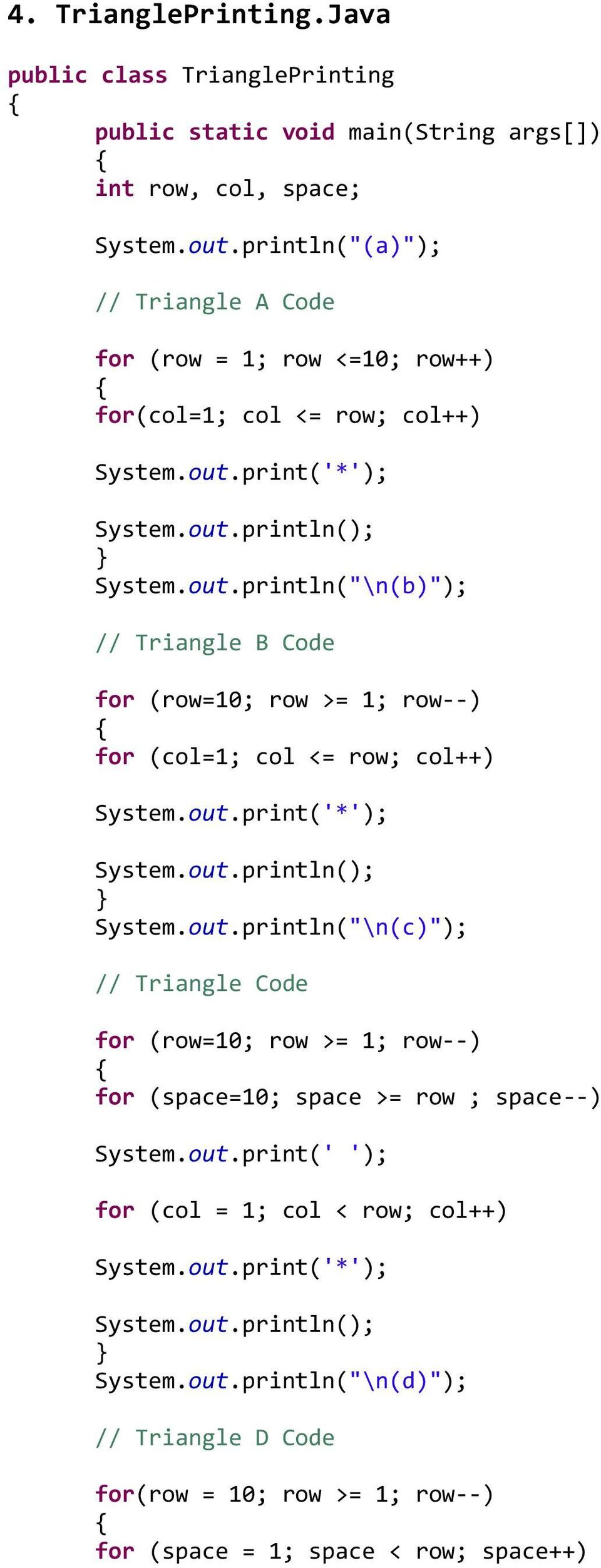 print('*'); System.out.println(""\n(b)""); // Triangle B Code for (row=10; row >= 1; row--) for (col=1; col <= row; col++) System.out.print('*'); System.out.println(""\n(c)""); // Triangle Code for (row=10; row >= 1; row--) for (space=10; space >= row ; space--) System.9602505|?|0508c0b2db96995c3206d50857ed129e|False|UNLIKELY|0.3321760892868042