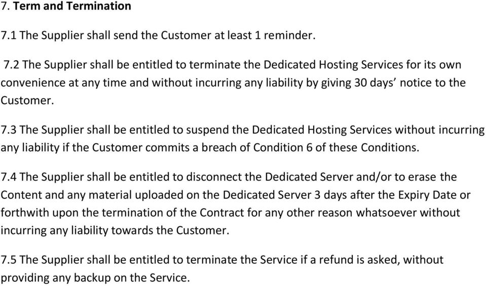 2 The Supplier shall be entitled to terminate the Dedicated Hosting Services for its own convenience at any time and without incurring any liability by giving 30 days notice to the Customer. 7.