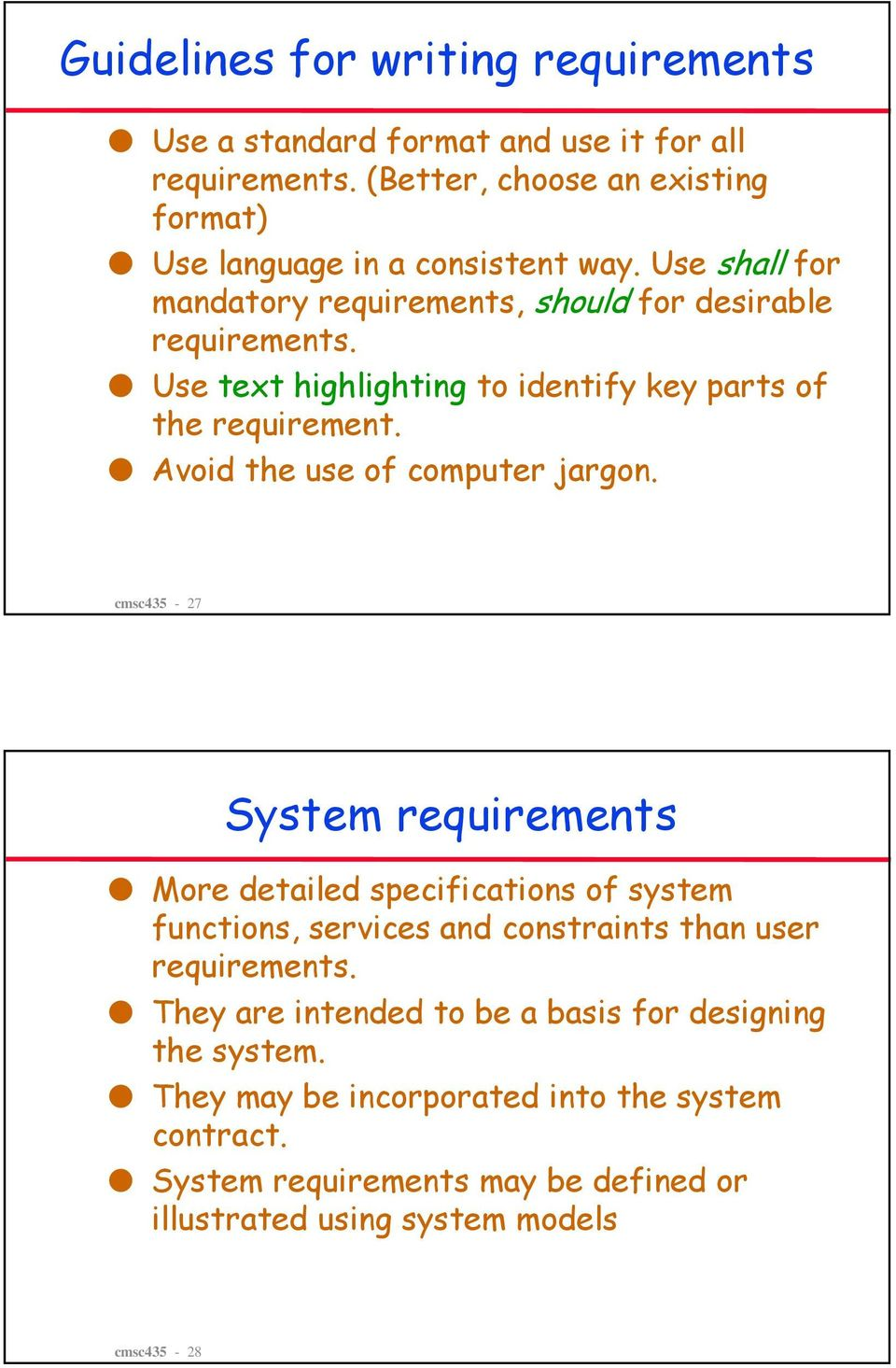 Avoid the use of computer jargon. cmsc435-27 System requirements More detailed specifications of system functions, services and constraints than user requirements.