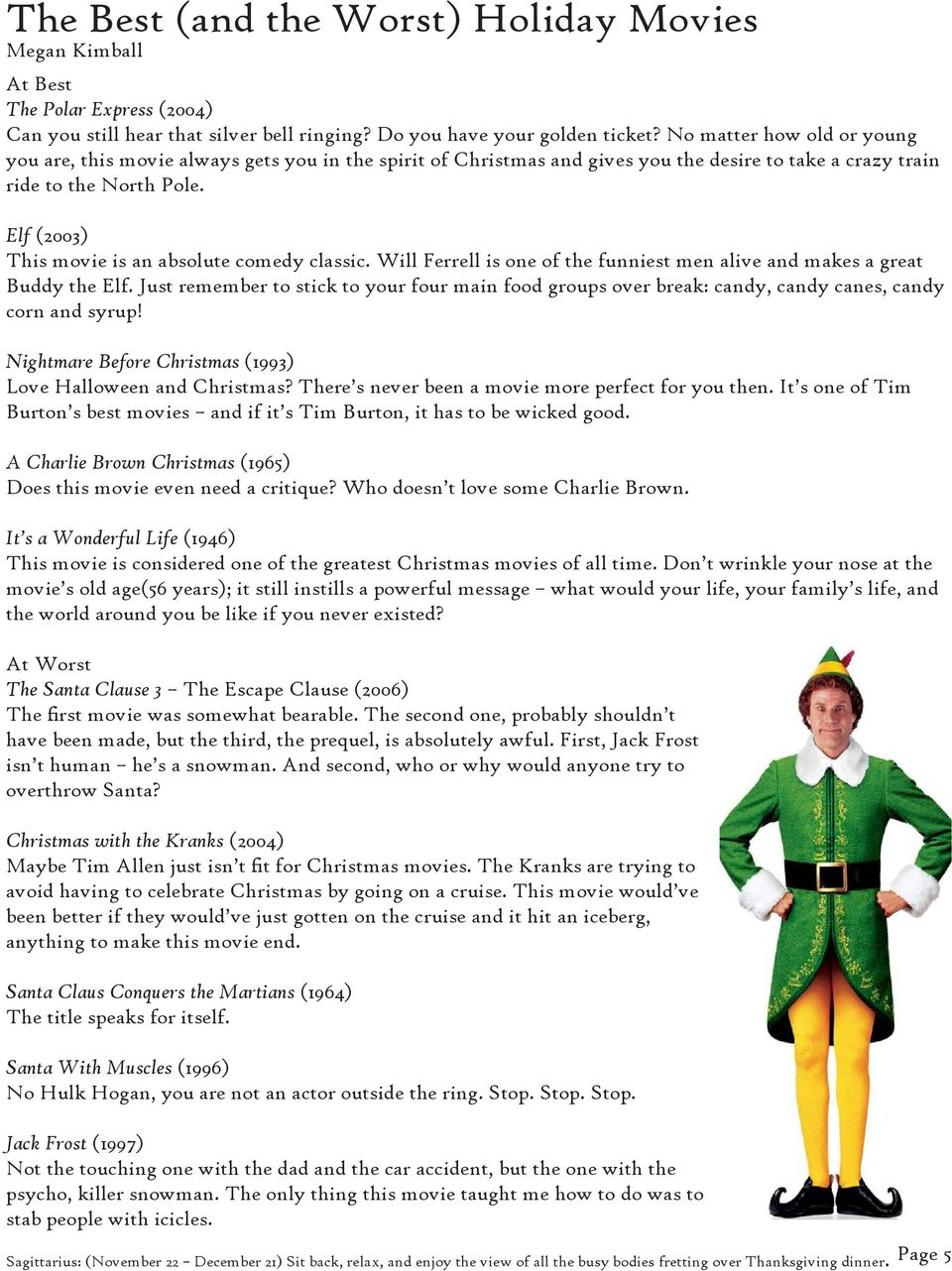 Elf (2003) This movie is an absolute comedy classic. Will Ferrell is one of the funniest men alive and makes a great Buddy the Elf.
