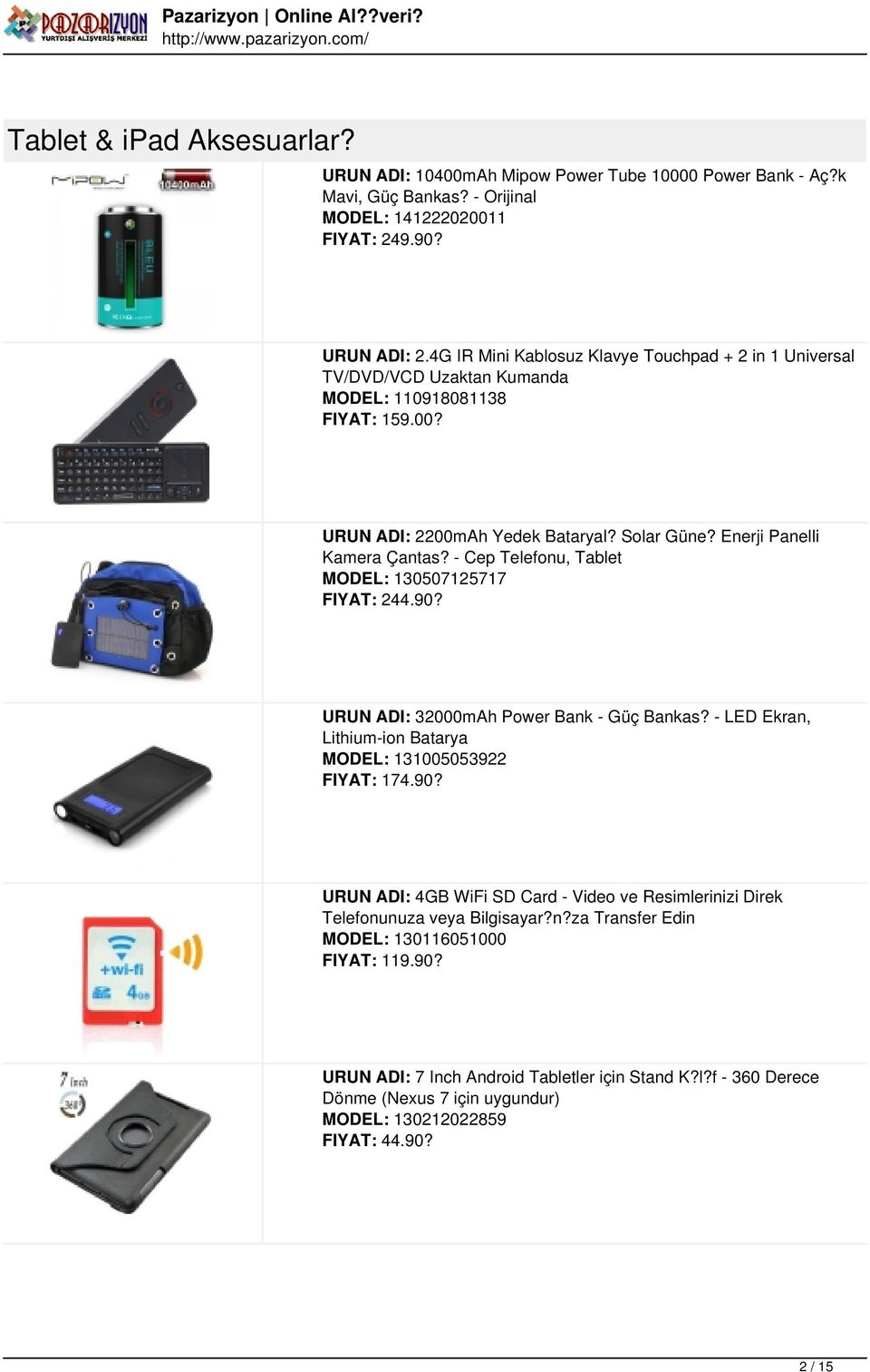 - Cep Telefonu, Tablet MODEL: 130507125717 FIYAT: 244.90? URUN ADI: 32000mAh Power Bank - Güç Bankas? - LED Ekran, Lithium-ion Batarya MODEL: 131005053922 FIYAT: 174.90? URUN ADI: 4GB WiFi SD Card - Video ve Resimlerinizi Direk Telefonunuza veya Bilgisayar?