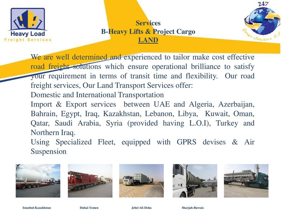 Our road freight services, Our Land Transport Services offer: Domestic and International Transportation Import & Export services between UAE and Algeria, Azerbaijan,