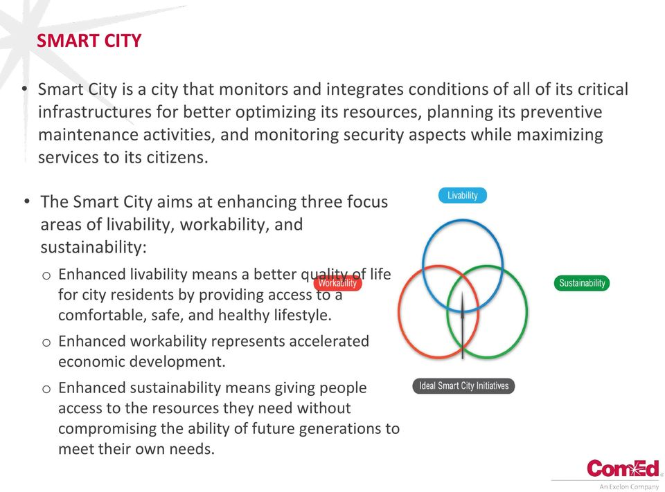 The Smart City aims at enhancing three focus areas of livability, workability, and sustainability: o Enhanced livability means a better quality of life for city residents by providing
